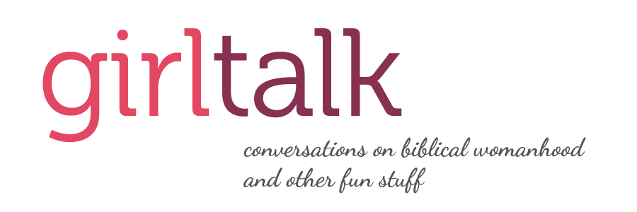 GirlTalk: conversations on biblical womanhood and other fun stuff
